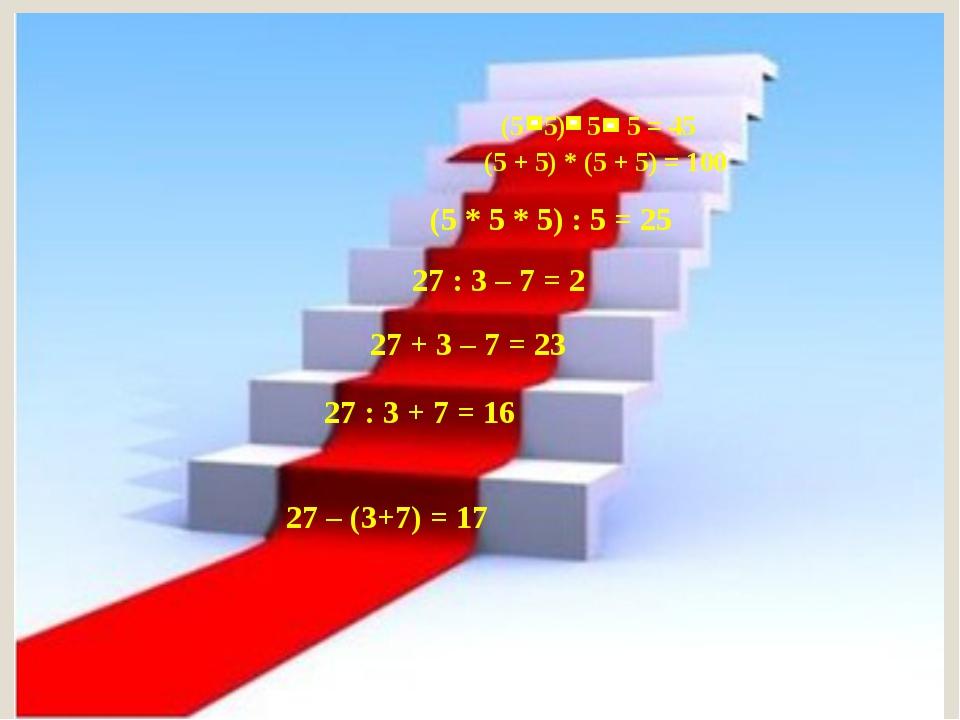 27 – (3+7) = 17 27 + 3 – 7 = 23 27 : 3 – 7 = 2 (5 * 5 * 5) : 5 = 25 (5 + 5) *...