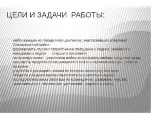 ЦЕЛИ И ЗАДАЧИ РАБОТЫ: найти женщин из города Новошахтинска, участвовавших в В