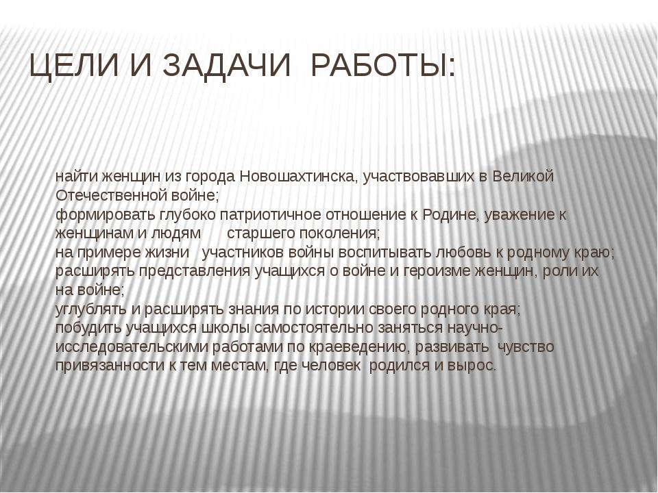 ЦЕЛИ И ЗАДАЧИ РАБОТЫ: найти женщин из города Новошахтинска, участвовавших в В...