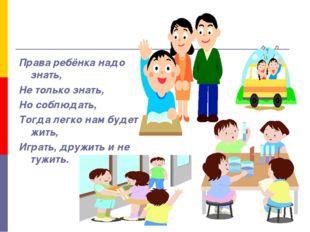 Права ребёнка надо знать, Не только знать, Но соблюдать, Тогда легко нам буде