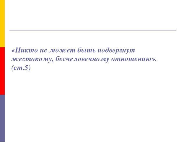 «Никто не может быть подвергнут жестокому, бесчеловечному отношению». (ст.5)