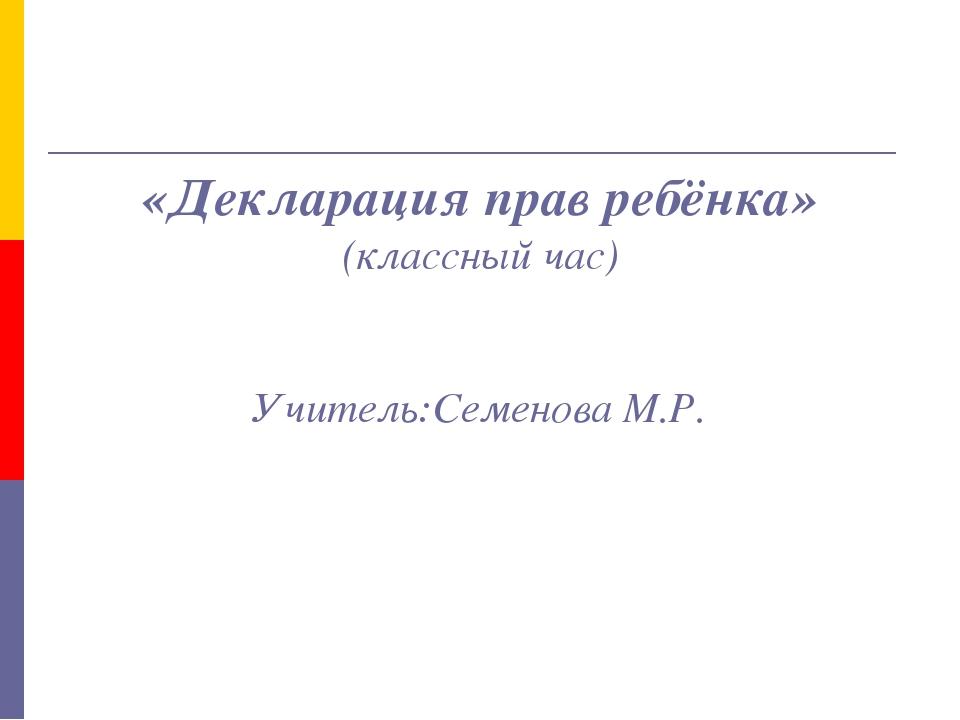 «Декларация прав ребёнка» (классный час) Учитель:Семенова М.Р.
