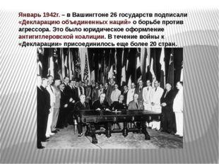 Январь 1942г. – в Вашингтоне 26 государств подписали «Декларацию объединенных