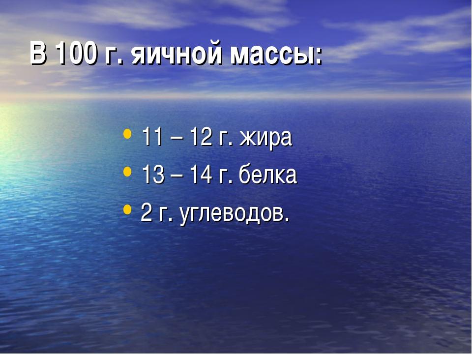 В 100 г. яичной массы: 11 – 12 г. жира 13 – 14 г. белка 2 г. углеводов.