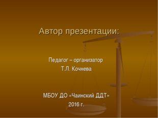 Автор презентации: Педагог – организатор Т.Л. Кочнева МБОУ ДО «Чаинский ДДТ»