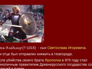 Князь Владимир (?-1015) - сынСвятослава Игоревича. При отце был отправлен кн