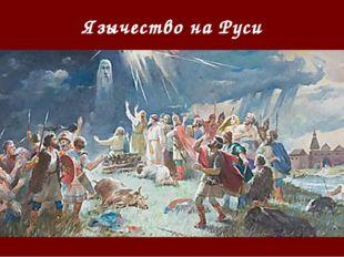Язычество на Руси Язычество древних русичей освящало блуд, насилие и всякое з