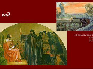 988 год «Князь-язычник Владимир и гора Богов /В.Васнецов/ Князь Владимир в 98
