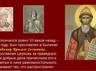 Князь скончался ровно 10 веков назад – в 1015 году. Был прославлен в былинах