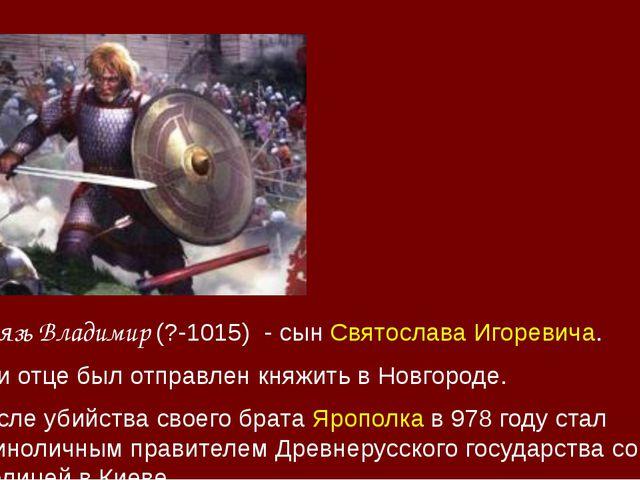 Князь Владимир (?-1015) - сынСвятослава Игоревича. При отце был отправлен кн...