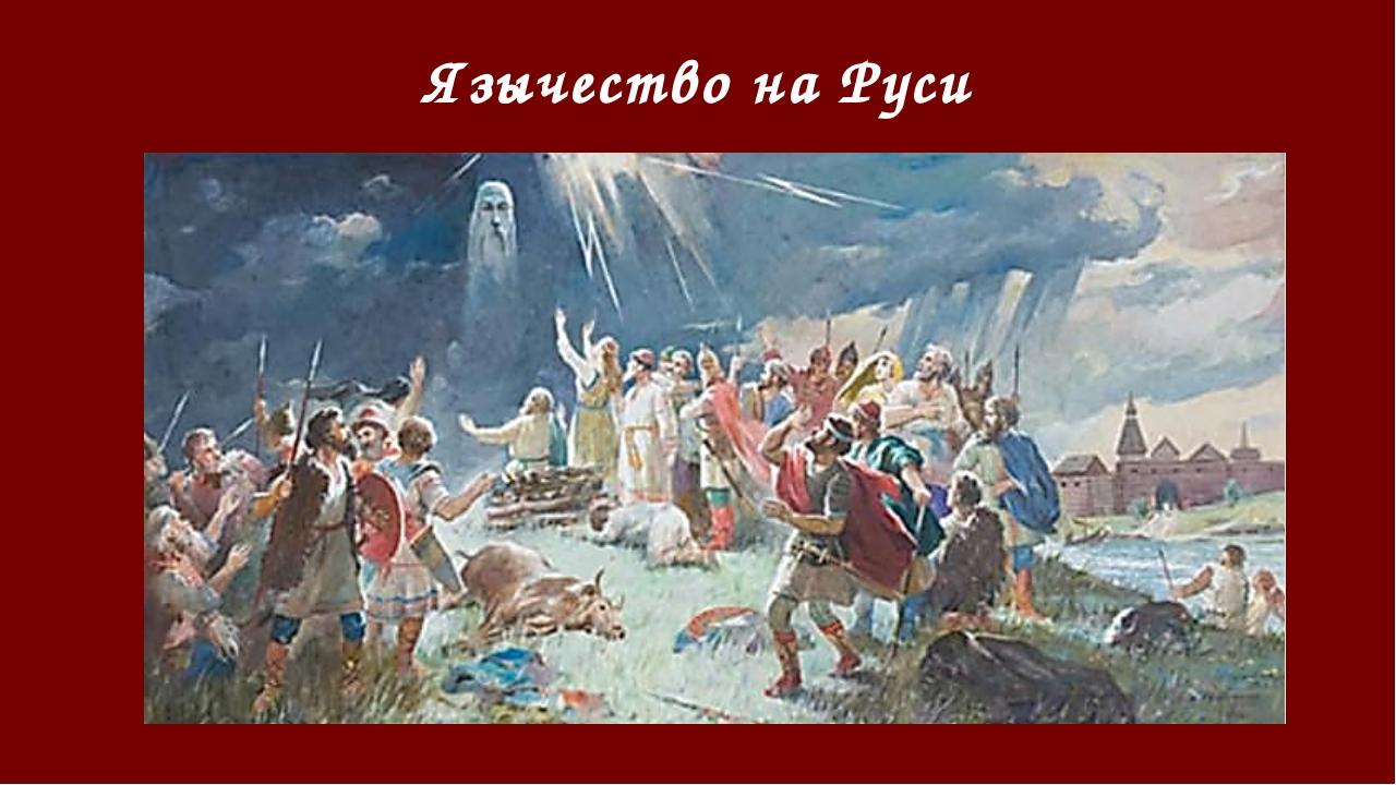 Язычество на Руси Язычество древних русичей освящало блуд, насилие и всякое з...