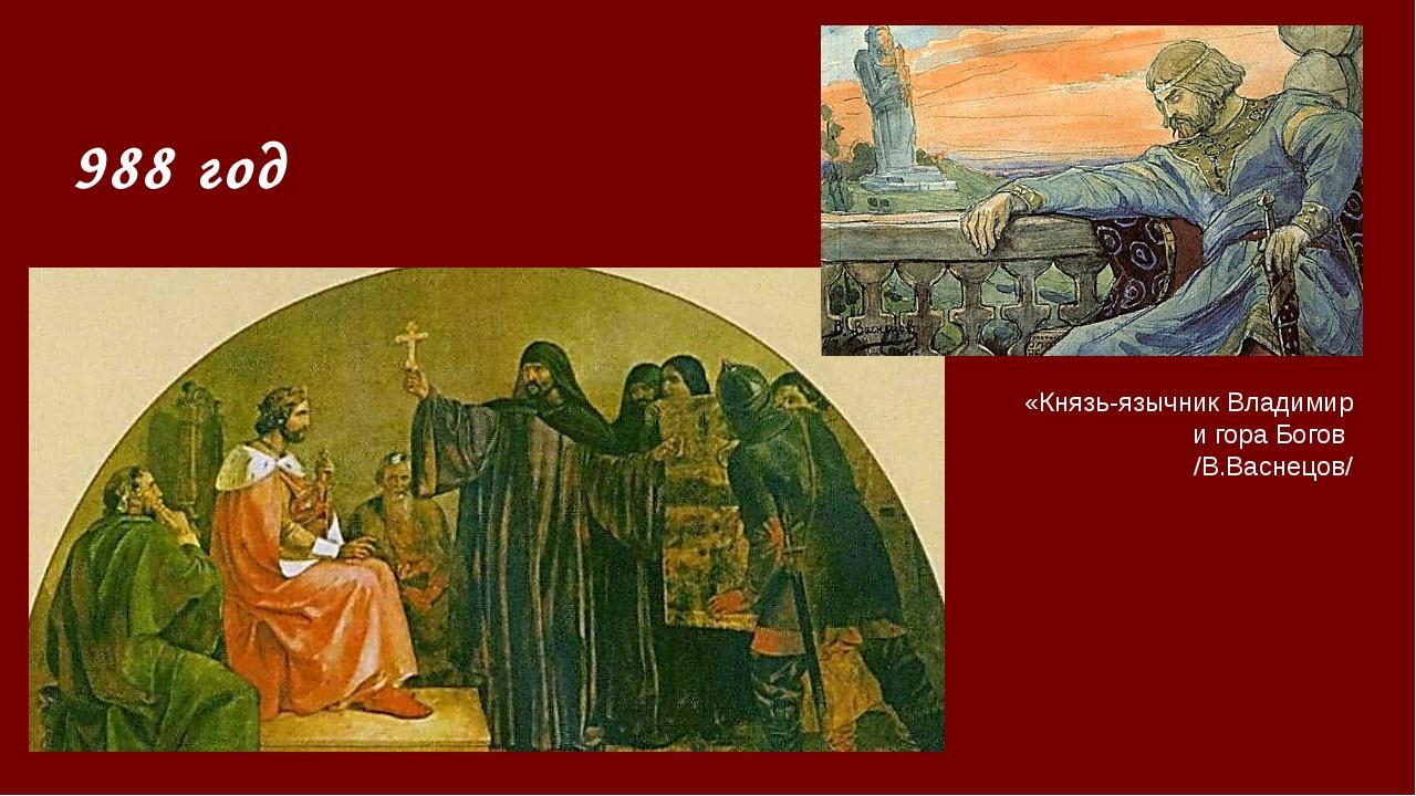 988 год «Князь-язычник Владимир и гора Богов /В.Васнецов/ Князь Владимир в 98...