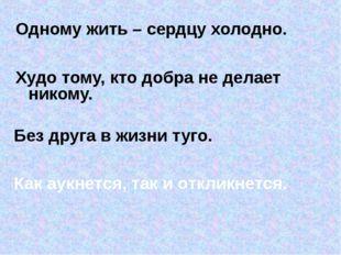 Одному жить – сердцу холодно. Худо тому, кто добра не делает никому. Без дру