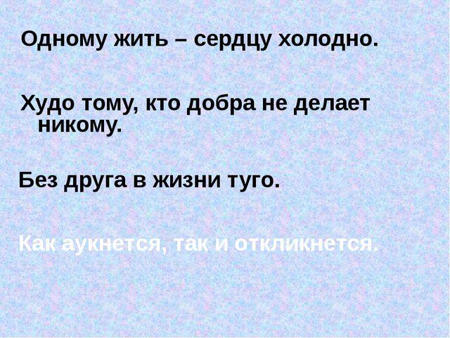 Одному жить – сердцу холодно. Худо тому, кто добра не делает никому. Без дру...