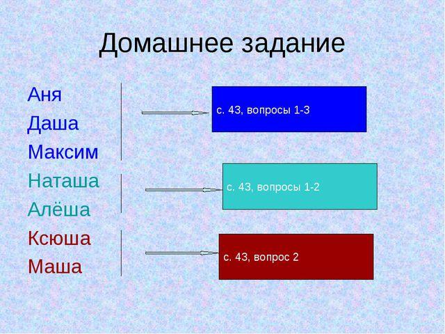 Домашнее задание Аня Даша Максим Наташа Алёша Ксюша Маша с. 43, вопросы 1-3 с...