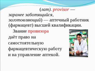 Прови́зор (лат).provisor— заранее заботящийся, заготовляющий)— аптечный р