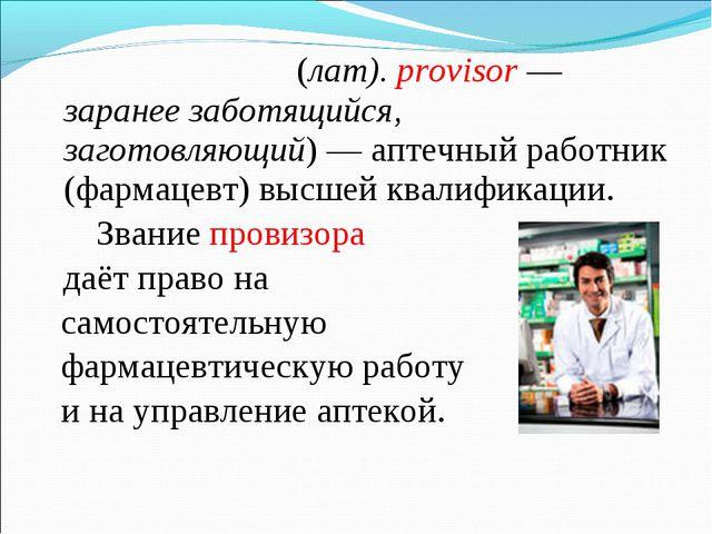 Прови́зор (лат).provisor— заранее заботящийся, заготовляющий)— аптечный р...