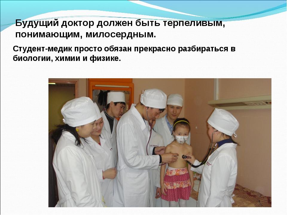 Будущий доктор должен быть терпеливым, понимающим, милосердным. Студент-медик...