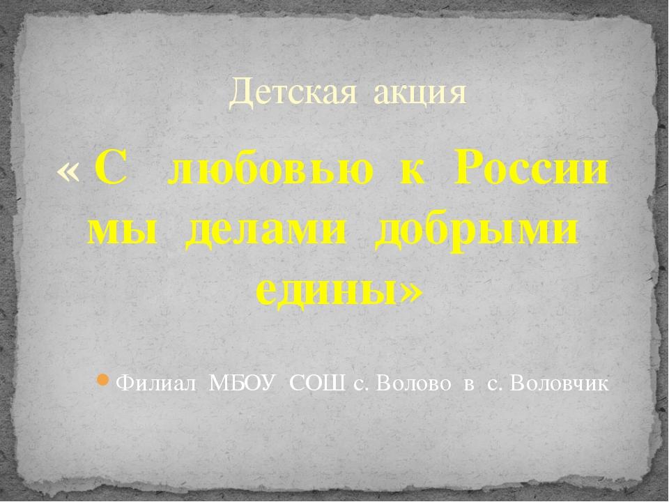 апрель-май 2013г Детская акция Филиал МБОУ СОШ с. Волово в с. Воловчик « С лю...