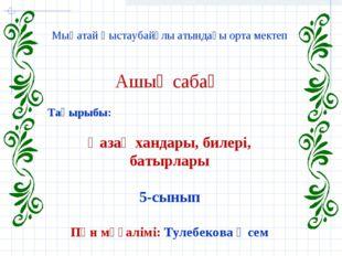 Мыңатай Қыстаубайұлы атындағы орта мектеп Ашық сабақ Тақырыбы: Қазақ хандары,