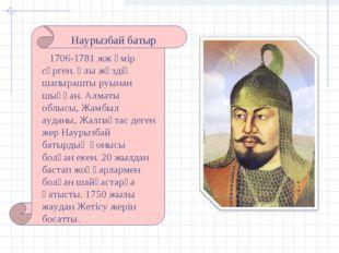 Наурызбай батыр 1706-1781 жж өмір сүрген. Ұлы жүздің шапырашты руынан шыққан.
