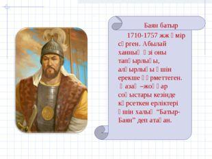 Баян батыр 1710-1757 жж өмір сүрген. Абылай ханның өзі оны тапқырлығы, алғырл