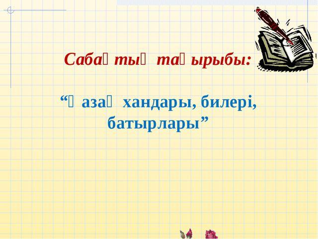 """Сабақтың тақырыбы: """"Қазақ хандары, билері, батырлары"""""""