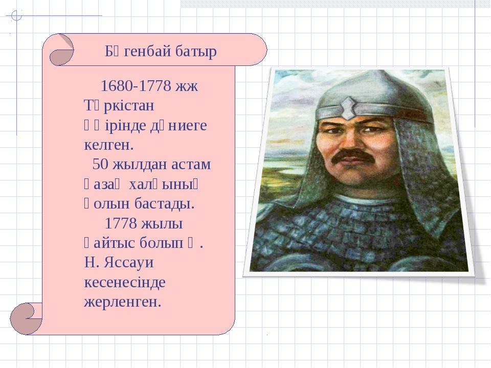 Бөгенбай батыр 1680-1778 жж Түркістан өңірінде дүниеге келген. 50 жылдан аста...