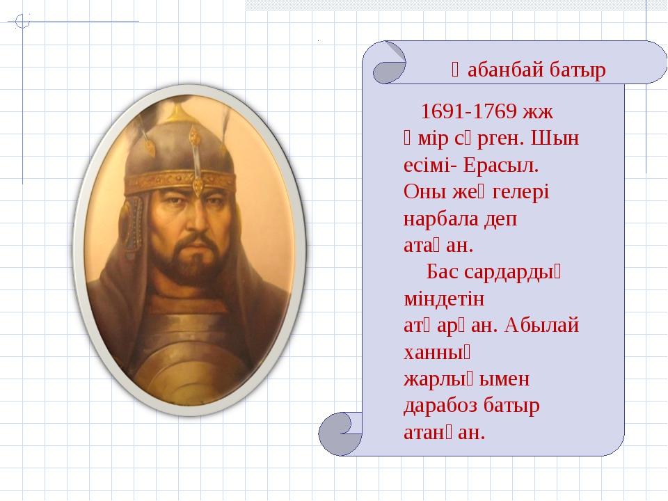 Қабанбай батыр 1691-1769 жж өмір сүрген. Шын есімі- Ерасыл. Оны жеңгелері нар...