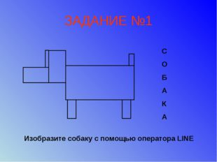 ЗАДАНИЕ №1 С О Б A К A Изобразите собаку с помощью оператора LINE