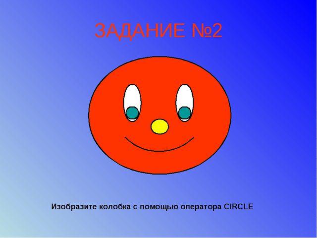 ЗАДАНИЕ №2 Изобразите колобка с помощью оператора CIRCLE