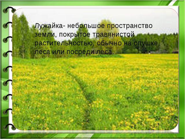 Лужайка- небольшое пространство земли, покрытое травянистой растительностью,...