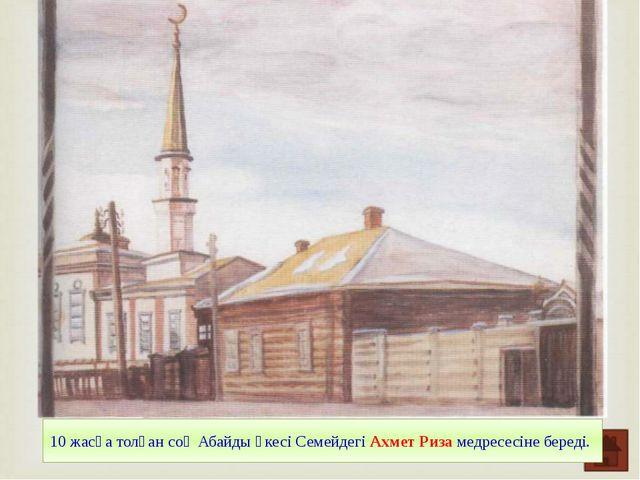 10 жасқа толған соң Абайды әкесі Семейдегі Ахмет Риза медресесіне береді.