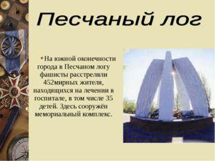 На южной оконечности города в Песчаном логу фашисты расстреляли 452мирных жит
