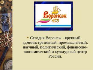 Сегодня Воронеж - крупный административный, промышленный, научный, политическ