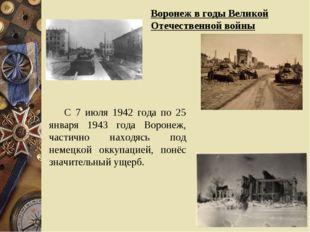 Воронеж в годы Великой Отечественной войны С 7 июля 1942 года по 25 января 19