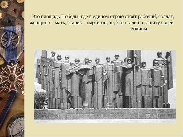 Это площадь Победы, где в едином строю стоят рабочий, солдат, женщина – мать,...