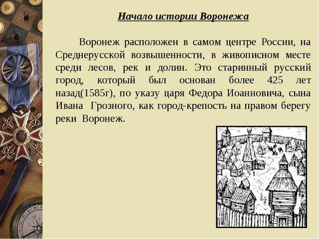 Начало истории Воронежа Воронеж расположен в самом центре России, на Среднеру...