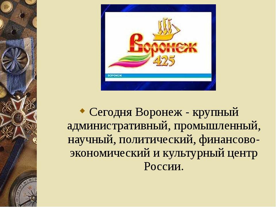Сегодня Воронеж - крупный административный, промышленный, научный, политическ...