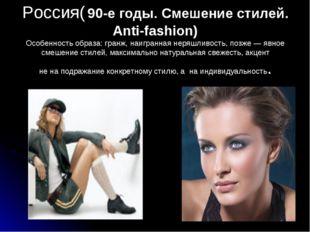 Россия( 90-е годы. Смешение стилей. Anti-fashion) Особенность образа: гранж,