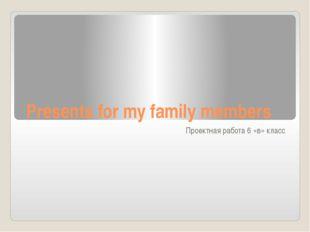 Presents for my family members Проектная работа 6 «в» класс
