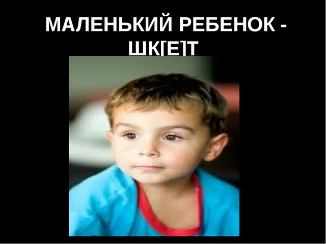 МАЛЕНЬКИЙ РЕБЕНОК - ШК[Е]Т