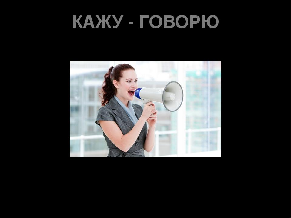 КАЖУ - ГОВОРЮ