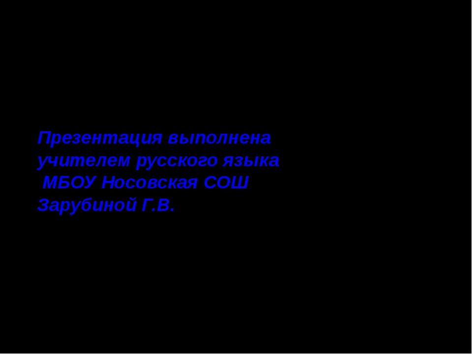 Презентация выполнена учителем русского языка МБОУ Носовская СОШ Зарубиной Г.В.