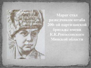 Марат стал разведчиком штаба 200- ой партизанской бригады имени К.К.Рокоссовс