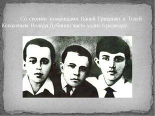 Со своими товарищами Ваней Гриценко и Толей Ковалевым Володя Дубинин часто х