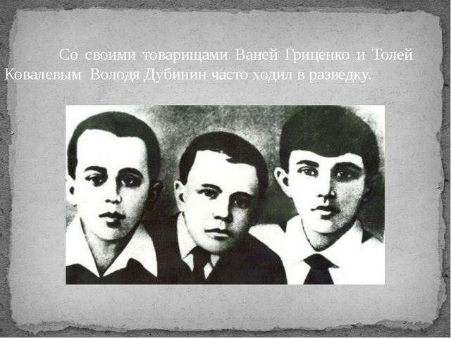 Со своими товарищами Ваней Гриценко и Толей Ковалевым Володя Дубинин часто х...