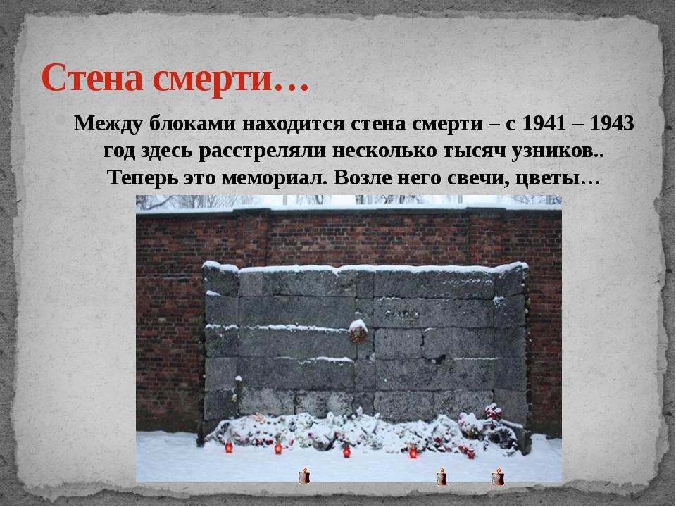 Стена смерти… Между блоками находится стена смерти – с 1941 – 1943 год здесь...