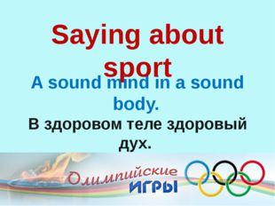 A sound mind in a sound body. В здоровом теле здоровый дух. Saying about s