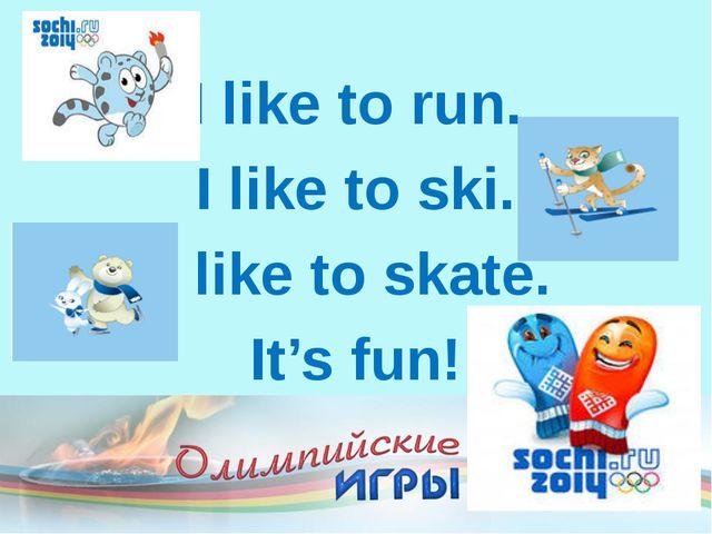 I like to run. I like to ski. I like to skate. It's fun!